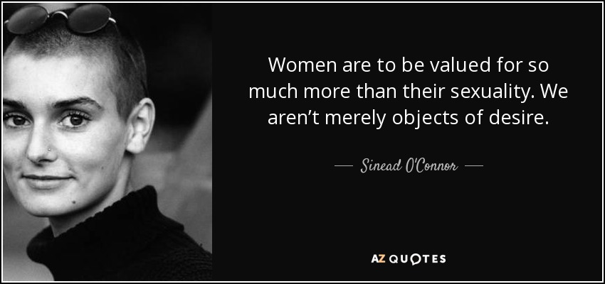 Women are to be valued for so much more than their sexuality. We aren't merely objects of desire. - Sinead O'Connor