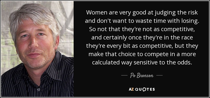 Women are very good at judging the risk and don't want to waste time with losing. So not that they're not as competitive, and certainly once they're in the race they're every bit as competitive, but they make that choice to compete in a more calculated way sensitive to the odds. - Po Bronson