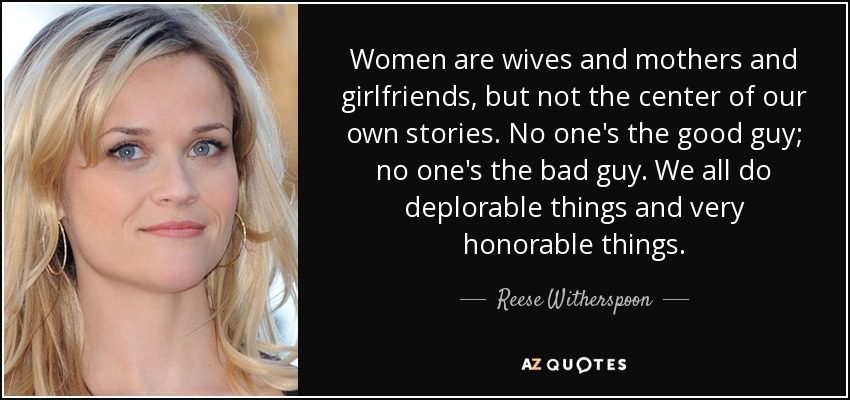 Women are wives and mothers and girlfriends, but not the center of our own stories. No one's the good guy; no one's the bad guy. We all do deplorable things and very honorable things. - Reese Witherspoon
