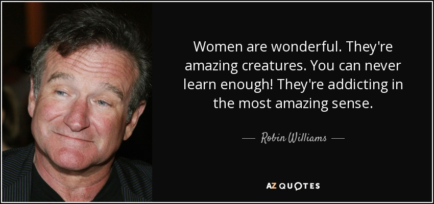 Women are wonderful. They're amazing creatures. You can never learn enough! They're addicting in the most amazing sense. - Robin Williams