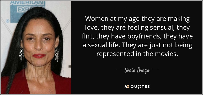 Women at my age they are making love, they are feeling sensual, they flirt, they have boyfriends, they have a sexual life. They are just not being represented in the movies. - Sonia Braga