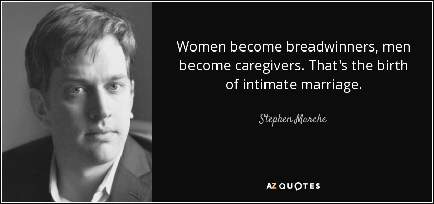 Women become breadwinners, men become caregivers. That's the birth of intimate marriage. - Stephen Marche
