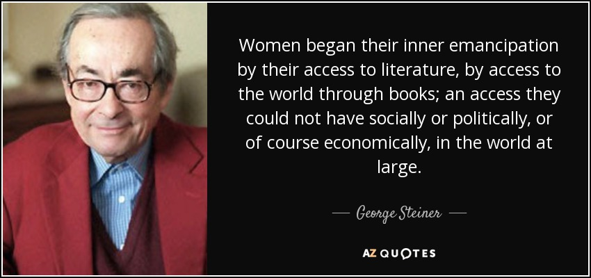 Women began their inner emancipation by their access to literature, by access to the world through books; an access they could not have socially or politically, or of course economically, in the world at large. - George Steiner