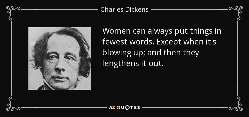 Women can always put things in fewest words. Except when it's blowing up; and then they lengthens it out. - Charles Dickens