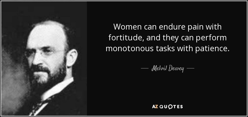 Women can endure pain with fortitude, and they can perform monotonous tasks with patience. - Melvil Dewey