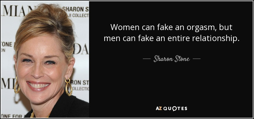 Women can fake an orgasm, but men can fake an entire relationship. - Sharon Stone