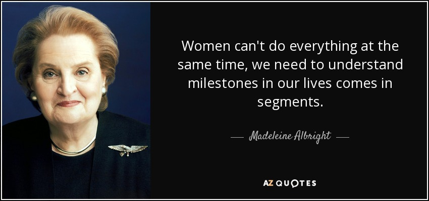 Women can't do everything at the same time, we need to understand milestones in our lives comes in segments. - Madeleine Albright
