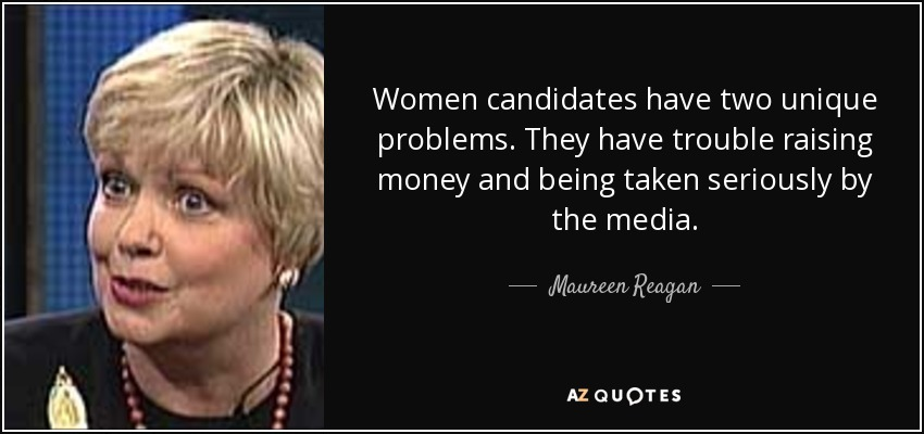 Women candidates have two unique problems. They have trouble raising money and being taken seriously by the media. - Maureen Reagan