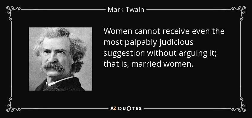 Women cannot receive even the most palpably judicious suggestion without arguing it; that is, married women. - Mark Twain
