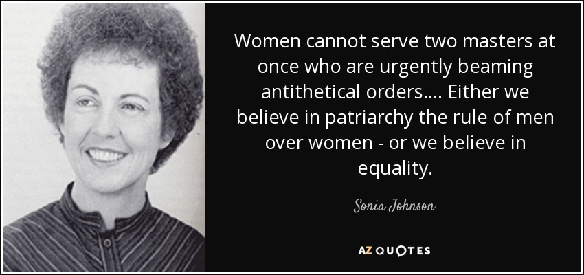 Women cannot serve two masters at once who are urgently beaming antithetical orders.... Either we believe in patriarchy the rule of men over women - or we believe in equality. - Sonia Johnson