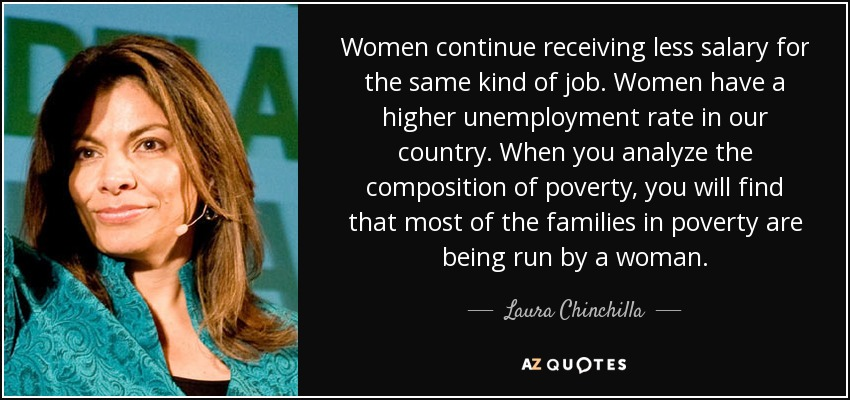 Women continue receiving less salary for the same kind of job. Women have a higher unemployment rate in our country. When you analyze the composition of poverty, you will find that most of the families in poverty are being run by a woman. - Laura Chinchilla