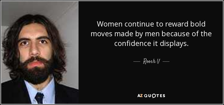 Women continue to reward bold moves made by men because of the confidence it displays. - Roosh V