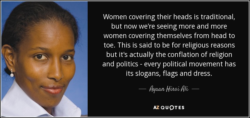 Women covering their heads is traditional, but now we're seeing more and more women covering themselves from head to toe. This is said to be for religious reasons but it's actually the conflation of religion and politics - every political movement has its slogans, flags and dress. - Ayaan Hirsi Ali