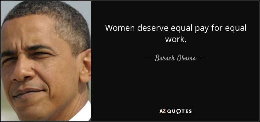 Women deserve equal pay for equal work. - Barack Obama