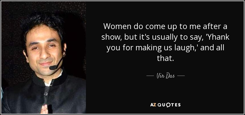 Women do come up to me after a show, but it's usually to say, 'Yhank you for making us laugh,' and all that. - Vir Das