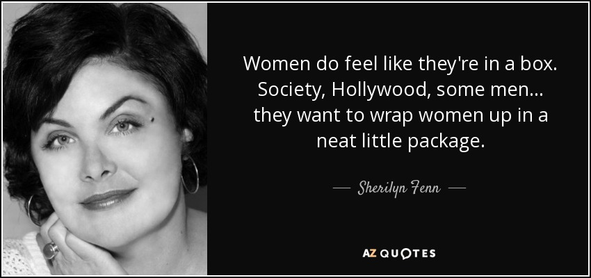 Women do feel like they're in a box. Society, Hollywood, some men... they want to wrap women up in a neat little package. - Sherilyn Fenn