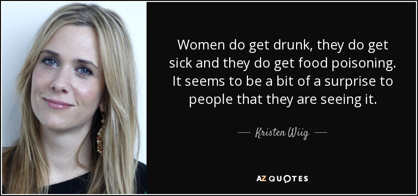 Women do get drunk, they do get sick and they do get food poisoning. It seems to be a bit of a surprise to people that they are seeing it. - Kristen Wiig