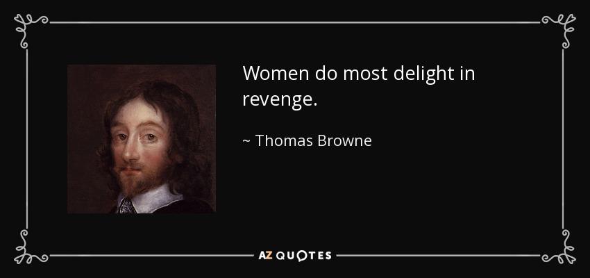 Women do most delight in revenge. - Thomas Browne