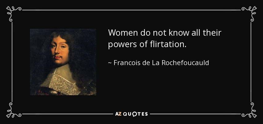Women do not know all their powers of flirtation. - Francois de La Rochefoucauld