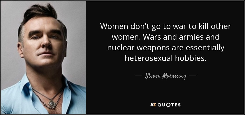 Women don't go to war to kill other women. Wars and armies and nuclear weapons are essentially heterosexual hobbies. - Steven Morrissey