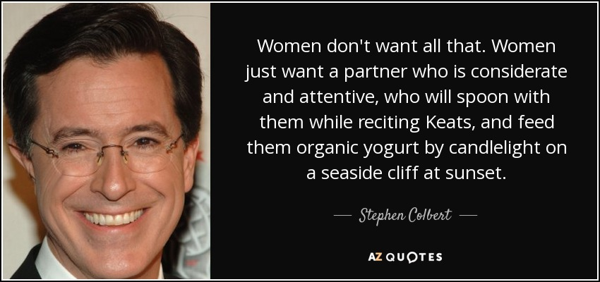 Women don't want all that. Women just want a partner who is considerate and attentive, who will spoon with them while reciting Keats, and feed them organic yogurt by candlelight on a seaside cliff at sunset. - Stephen Colbert