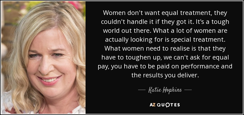 Women don't want equal treatment, they couldn't handle it if they got it. It's a tough world out there. What a lot of women are actually looking for is special treatment. What women need to realise is that they have to toughen up, we can't ask for equal pay, you have to be paid on performance and the results you deliver. - Katie Hopkins