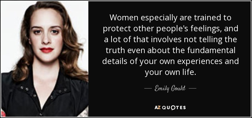 Women especially are trained to protect other people's feelings, and a lot of that involves not telling the truth even about the fundamental details of your own experiences and your own life. - Emily Gould