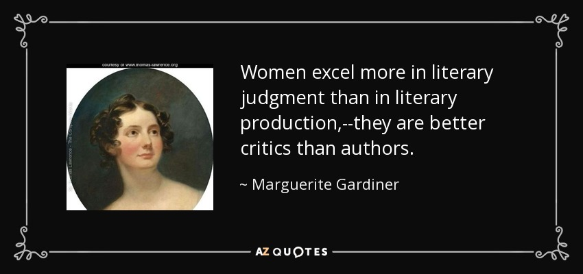 Women excel more in literary judgment than in literary production,--they are better critics than authors. - Marguerite Gardiner, Countess of Blessington