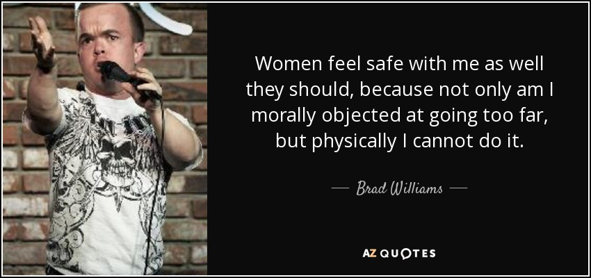 Women feel safe with me as well they should, because not only am I morally objected at going too far, but physically I cannot do it. - Brad Williams