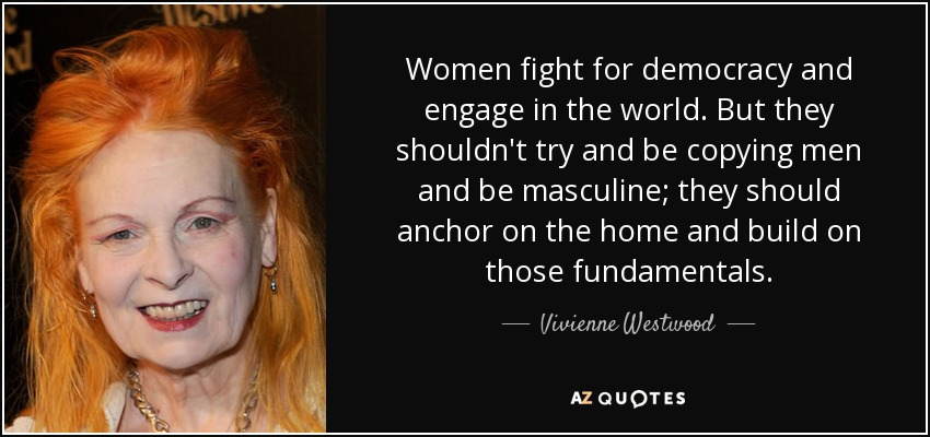 Women fight for democracy and engage in the world. But they shouldn't try and be copying men and be masculine; they should anchor on the home and build on those fundamentals. - Vivienne Westwood