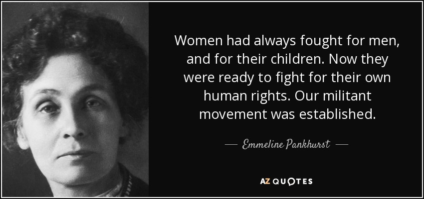 Women had always fought for men, and for their children. Now they were ready to fight for their own human rights. Our militant movement was established. - Emmeline Pankhurst