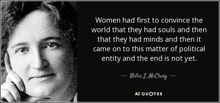 Women had first to convince the world that they had souls and then that they had minds and then it came on to this matter of political entity and the end is not yet. - Nellie L. McClung