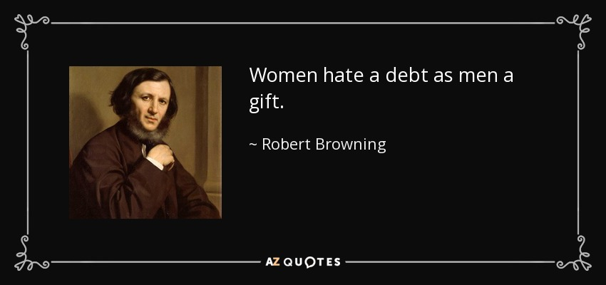 Women hate a debt as men a gift. - Robert Browning