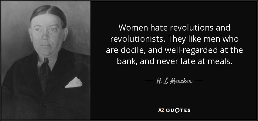Women hate revolutions and revolutionists. They like men who are docile, and well-regarded at the bank, and never late at meals. - H. L. Mencken