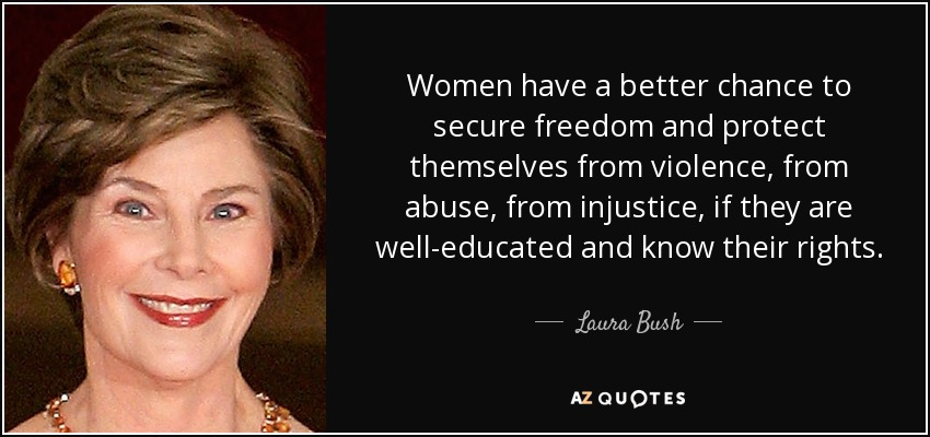 Women have a better chance to secure freedom and protect themselves from violence, from abuse, from injustice, if they are well-educated and know their rights. - Laura Bush