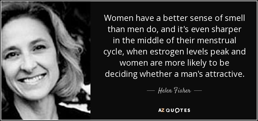 Women have a better sense of smell than men do, and it's even sharper in the middle of their menstrual cycle, when estrogen levels peak and women are more likely to be deciding whether a man's attractive. - Helen Fisher
