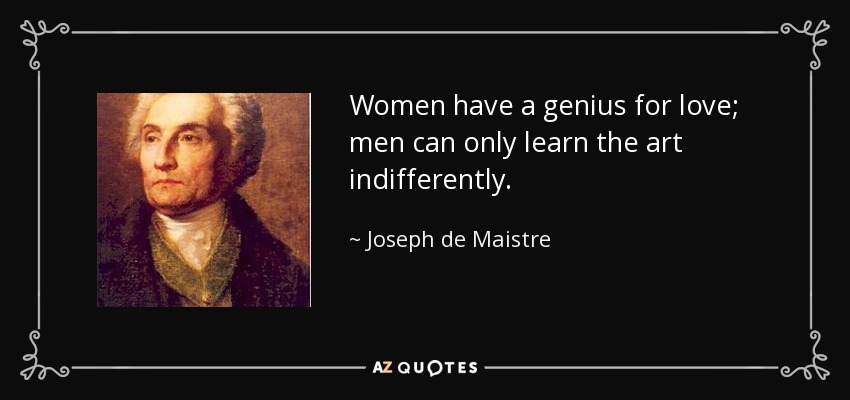 Women have a genius for love; men can only learn the art indifferently. - Joseph de Maistre