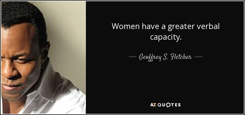 Women have a greater verbal capacity. - Geoffrey S. Fletcher