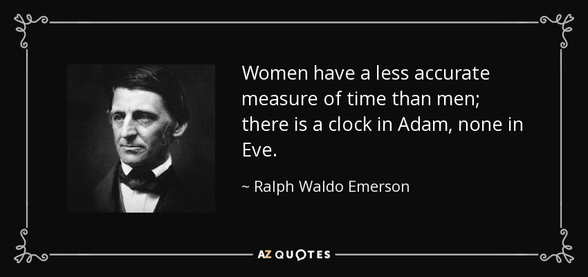 Women have a less accurate measure of time than men; there is a clock in Adam, none in Eve. - Ralph Waldo Emerson