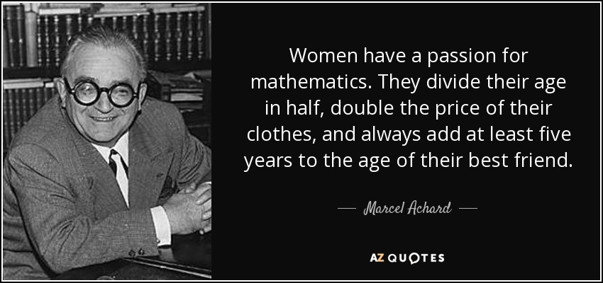 Women have a passion for mathematics. They divide their age in half, double the price of their clothes, and always add at least five years to the age of their best friend. - Marcel Achard