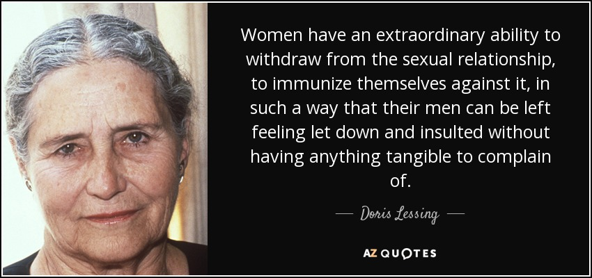Women have an extraordinary ability to withdraw from the sexual relationship, to immunize themselves against it, in such a way that their men can be left feeling let down and insulted without having anything tangible to complain of. - Doris Lessing
