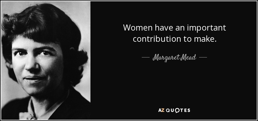 Women have an important contribution to make. - Margaret Mead