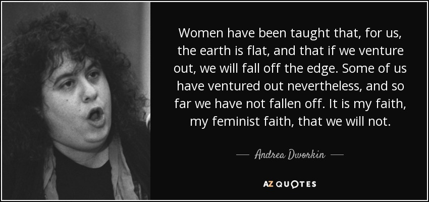 Women have been taught that, for us, the earth is flat, and that if we venture out, we will fall off the edge. Some of us have ventured out nevertheless, and so far we have not fallen off. It is my faith, my feminist faith, that we will not. - Andrea Dworkin