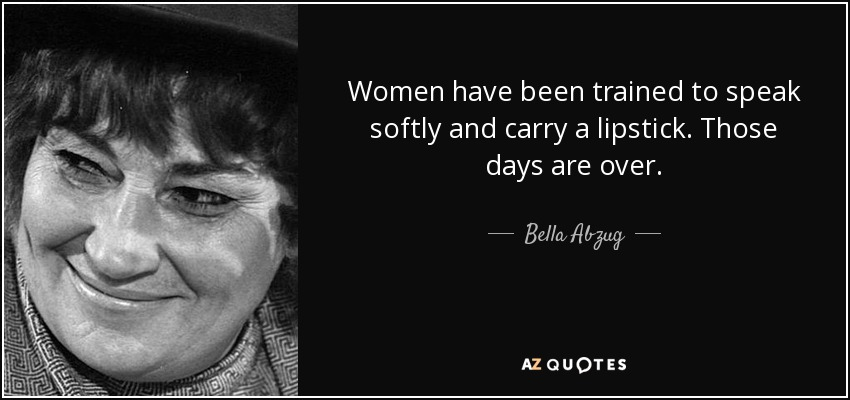 Women have been trained to speak softly and carry a lipstick. Those days are over. - Bella Abzug