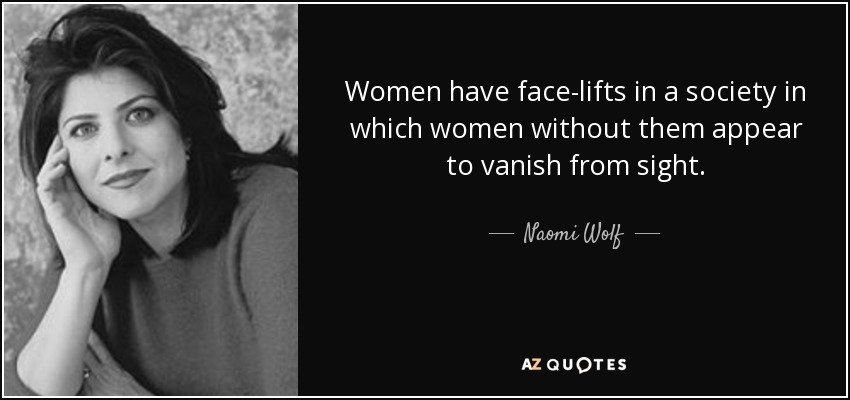 Women have face-lifts in a society in which women without them appear to vanish from sight. - Naomi Wolf