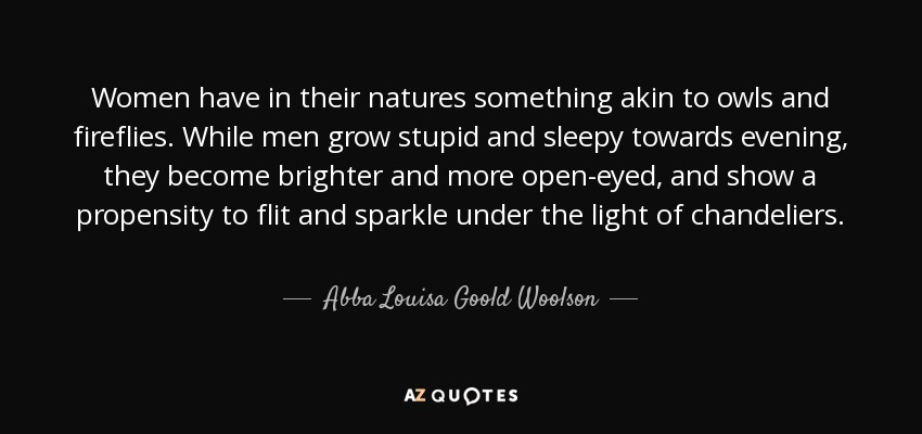 Women have in their natures something akin to owls and fireflies. While men grow stupid and sleepy towards evening, they become brighter and more open-eyed, and show a propensity to flit and sparkle under the light of chandeliers. - Abba Louisa Goold Woolson