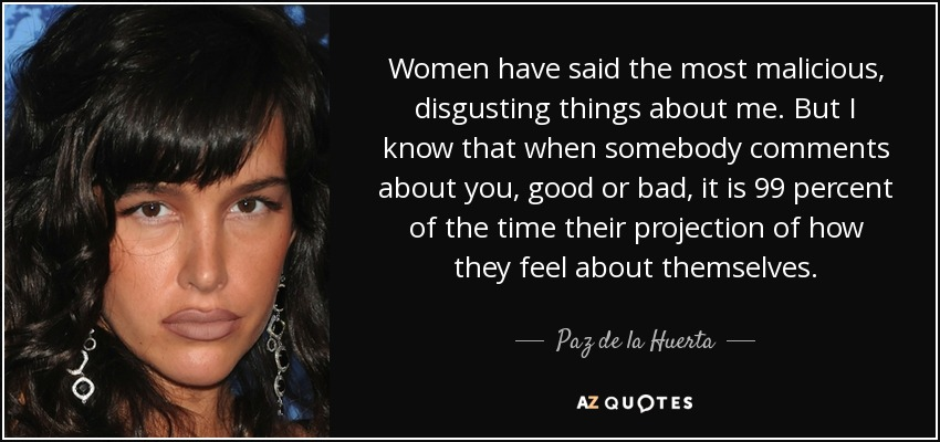 Women have said the most malicious, disgusting things about me. But I know that when somebody comments about you, good or bad, it is 99 percent of the time their projection of how they feel about themselves. - Paz de la Huerta