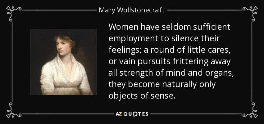 Women have seldom sufficient employment to silence their feelings; a round of little cares, or vain pursuits frittering away all strength of mind and organs, they become naturally only objects of sense. - Mary Wollstonecraft