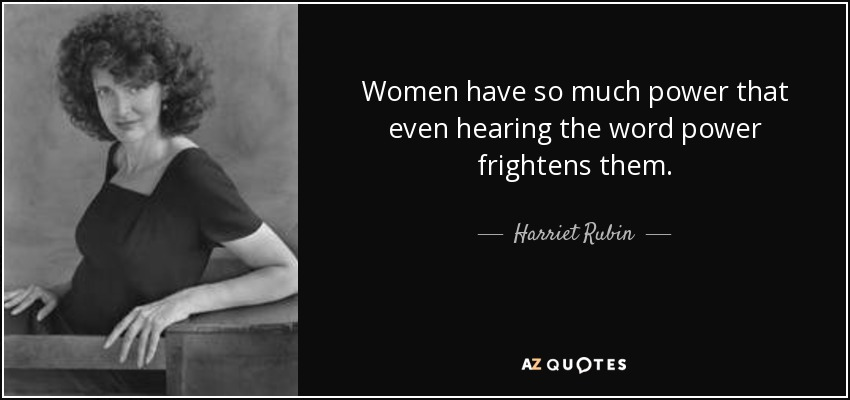 Women have so much power that even hearing the word power frightens them. - Harriet Rubin