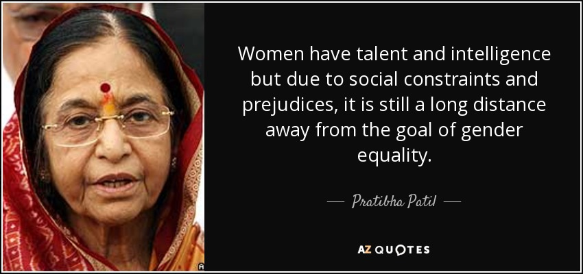 Women have talent and intelligence but due to social constraints and prejudices, it is still a long distance away from the goal of gender equality. - Pratibha Patil